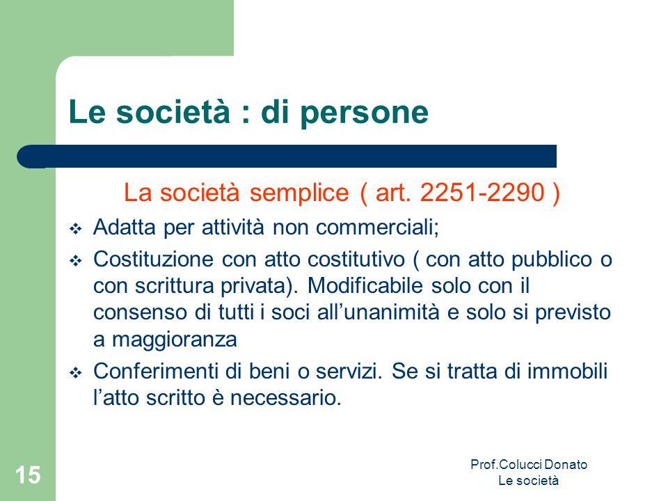 Le società : di persone La società semplice ( art. 2251-2290 ) Adatta per attività non commerciali; Costituzione con atto costitutivo ( con atto pubbl