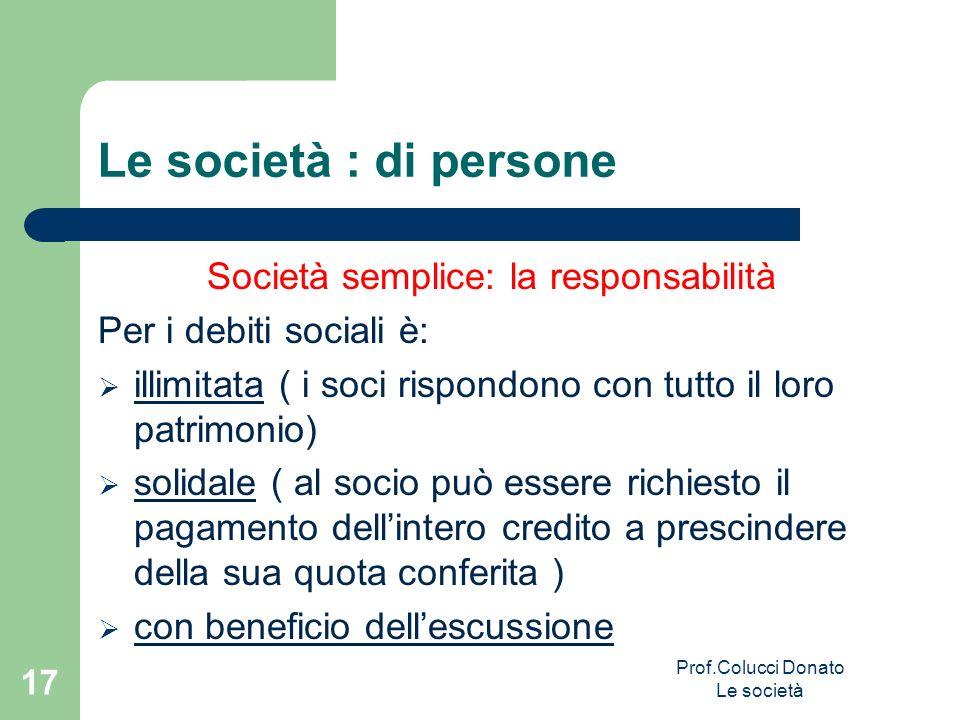Le società : di persone Società semplice: la responsabilità Per i debiti sociali è: illimitata ( i soci rispondono con tutto il loro patrimonio) solid