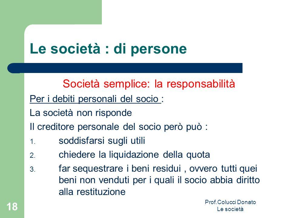 Le società : di persone Società semplice: la responsabilità Per i debiti personali del socio : La società non risponde Il creditore personale del soci