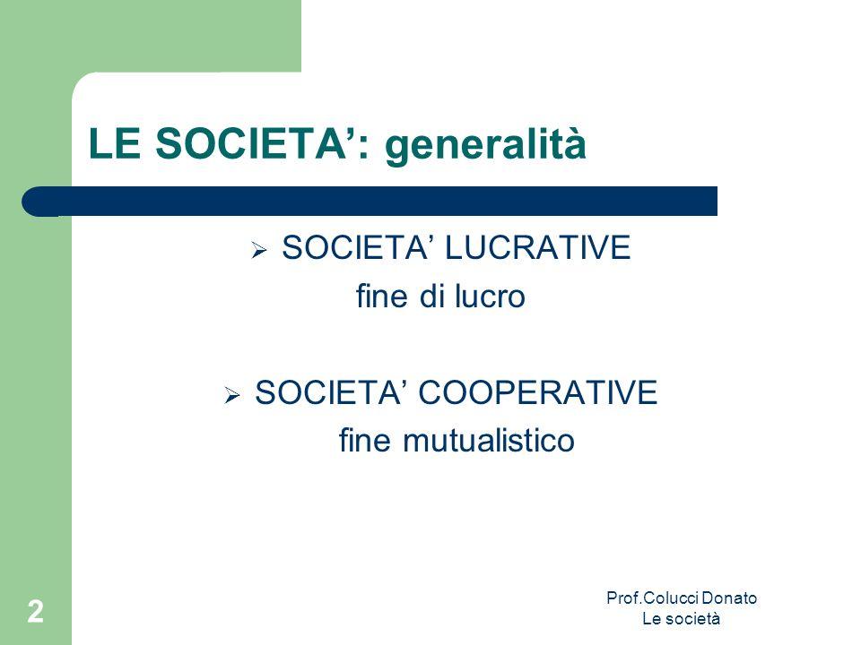 LE SOCIETA: generalità SOCIETA LUCRATIVE fine di lucro SOCIETA COOPERATIVE fine mutualistico 2 Prof.Colucci Donato Le società