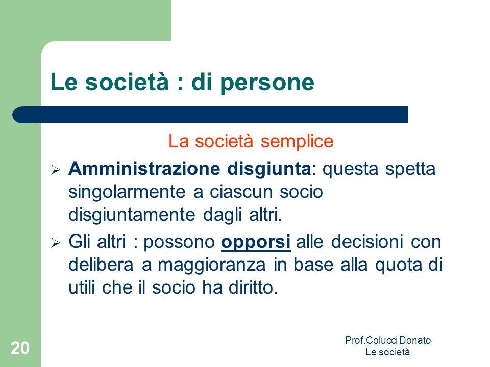 Le società : di persone La società semplice Amministrazione disgiunta: questa spetta singolarmente a ciascun socio disgiuntamente dagli altri. Gli alt