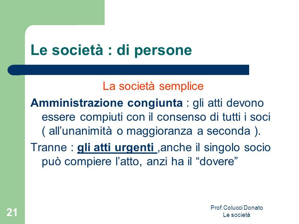 Le società : di persone La società semplice Amministrazione congiunta : gli atti devono essere compiuti con il consenso di tutti i soci ( allunanimità