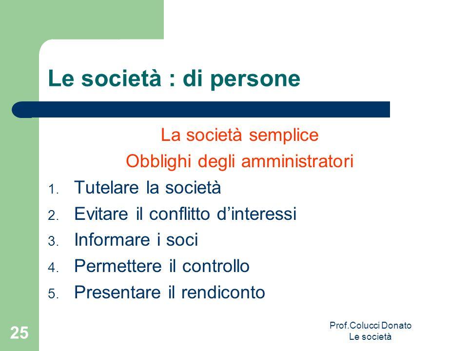 Le società : di persone La società semplice Obblighi degli amministratori 1. Tutelare la società 2. Evitare il conflitto dinteressi 3. Informare i soc