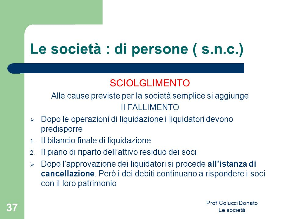 Le società : di persone ( s.n.c.) SCIOLGLIMENTO Alle cause previste per la società semplice si aggiunge Il FALLIMENTO Dopo le operazioni di liquidazio