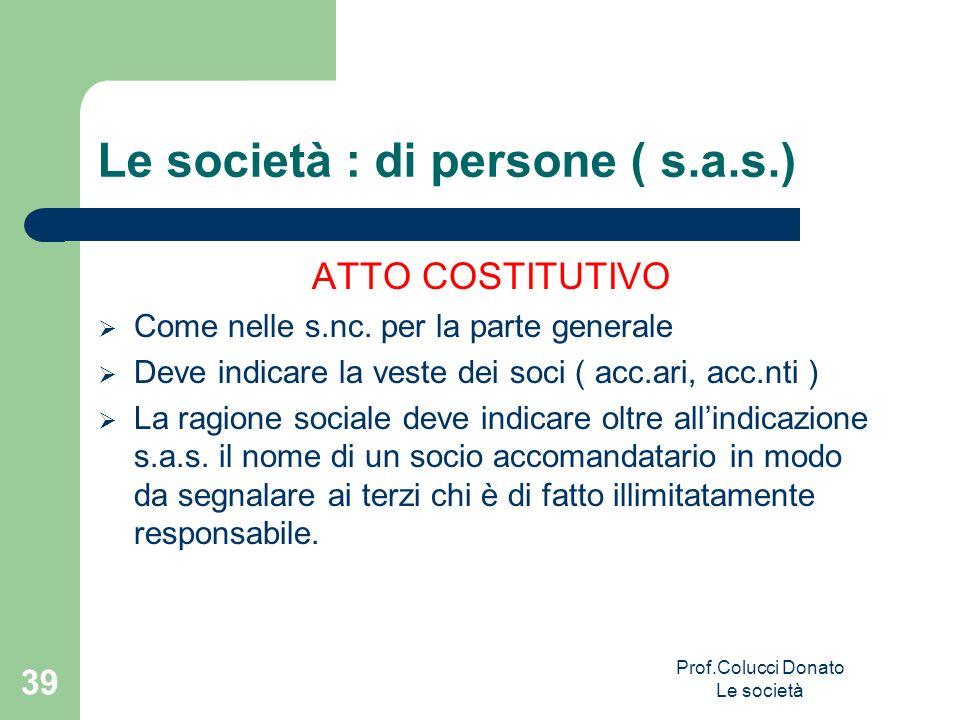 Le società : di persone ( s.a.s.) ATTO COSTITUTIVO Come nelle s.nc. per la parte generale Deve indicare la veste dei soci ( acc.ari, acc.nti ) La ragi