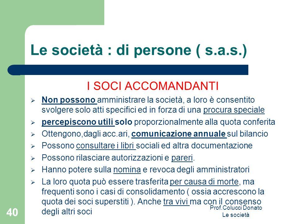 Le società : di persone ( s.a.s.) I SOCI ACCOMANDANTI Non possono amministrare la società, a loro è consentito svolgere solo atti specifici ed in forz