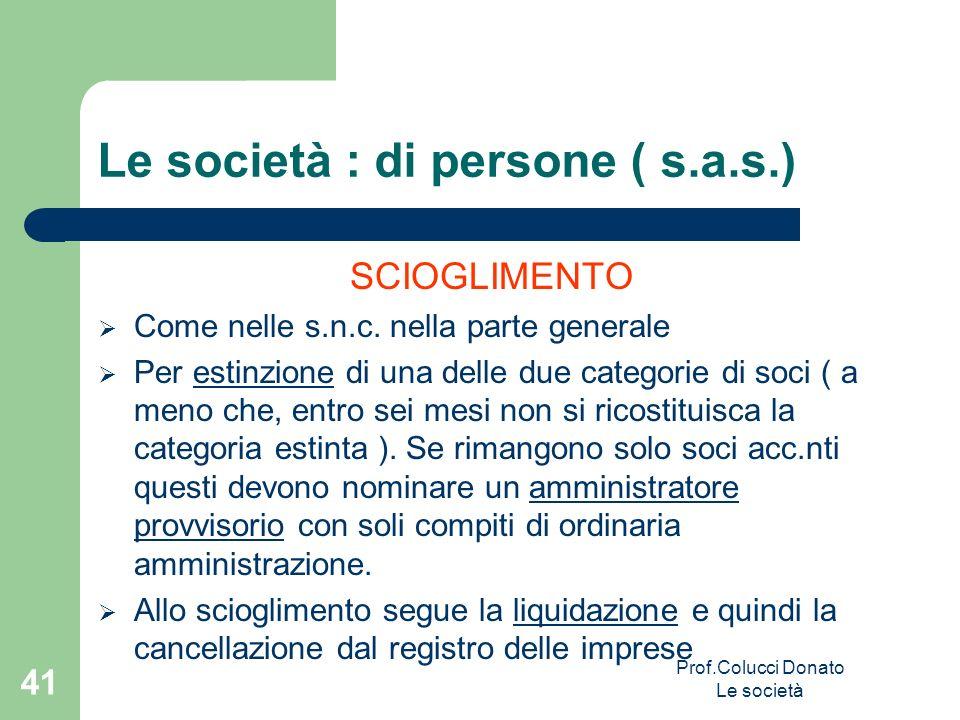 Le società : di persone ( s.a.s.) SCIOGLIMENTO Come nelle s.n.c. nella parte generale Per estinzione di una delle due categorie di soci ( a meno che,