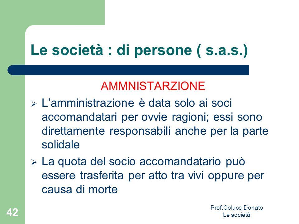 Le società : di persone ( s.a.s.) AMMNISTARZIONE Lamministrazione è data solo ai soci accomandatari per ovvie ragioni; essi sono direttamente responsa