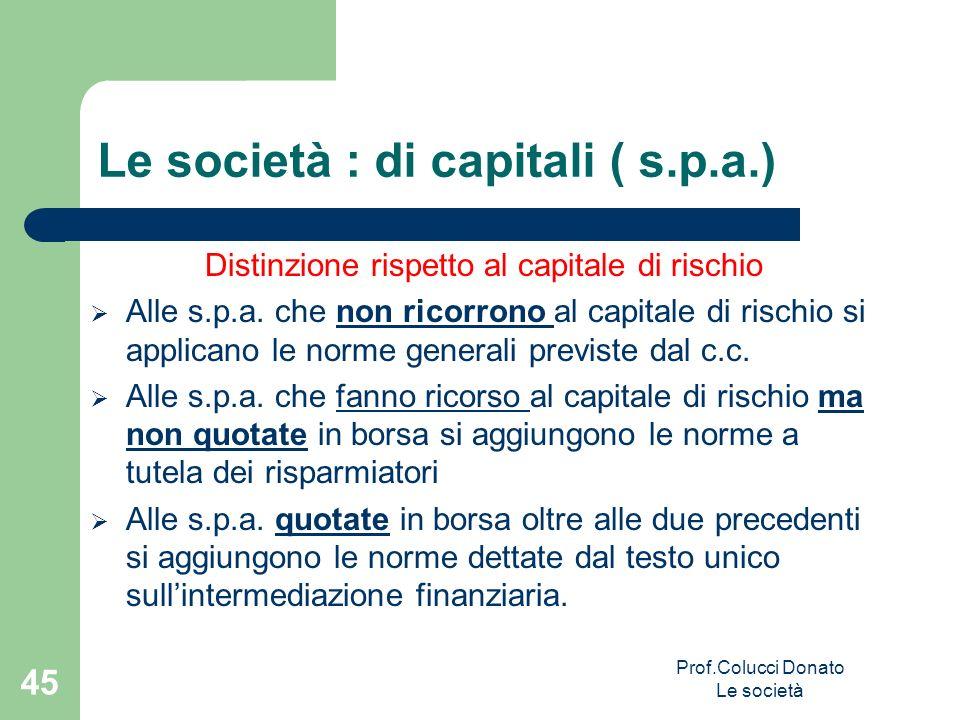 Le società : di capitali ( s.p.a.) Distinzione rispetto al capitale di rischio Alle s.p.a. che non ricorrono al capitale di rischio si applicano le no