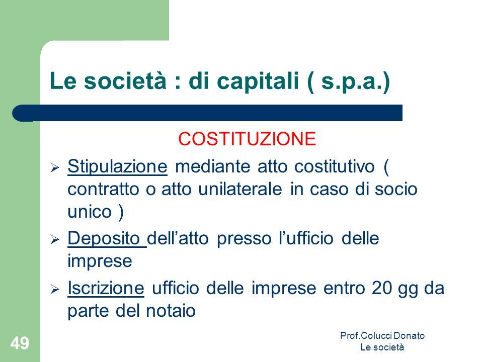Le società : di capitali ( s.p.a.) COSTITUZIONE Stipulazione mediante atto costitutivo ( contratto o atto unilaterale in caso di socio unico ) Deposit