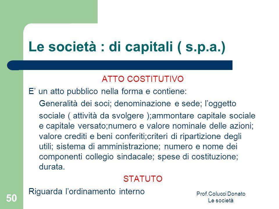 Le società : di capitali ( s.p.a.) ATTO COSTITUTIVO E un atto pubblico nella forma e contiene: Generalità dei soci; denominazione e sede; loggetto soc
