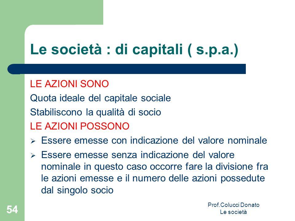 Le società : di capitali ( s.p.a.) LE AZIONI SONO Quota ideale del capitale sociale Stabiliscono la qualità di socio LE AZIONI POSSONO Essere emesse c