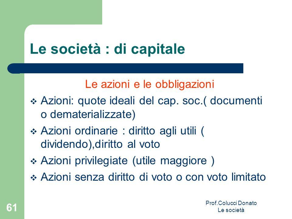 Le società : di capitale Le azioni e le obbligazioni Azioni: quote ideali del cap. soc.( documenti o dematerializzate) Azioni ordinarie : diritto agli