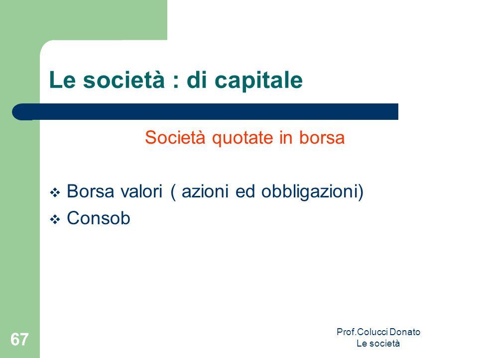 Società quotate in borsa Borsa valori ( azioni ed obbligazioni) Consob Le società : di capitale 67 Prof.Colucci Donato Le società