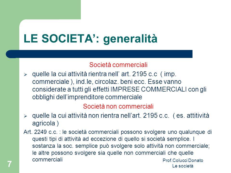 LE SOCIETA: generalità Società commerciali quelle la cui attività rientra nell art. 2195 c.c ( imp. commerciale ), ind.le, circolaz. beni ecc. Esse va