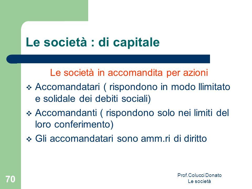 Le società in accomandita per azioni Accomandatari ( rispondono in modo llimitato e solidale dei debiti sociali) Accomandanti ( rispondono solo nei li