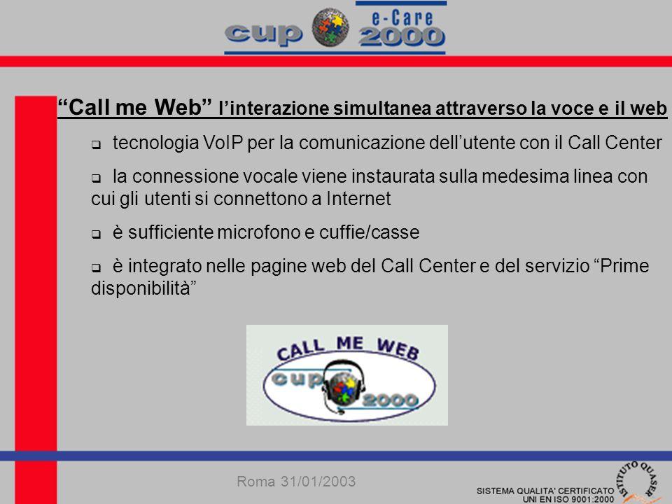 Call me Web linterazione simultanea attraverso la voce e il web tecnologia VoIP per la comunicazione dellutente con il Call Center la connessione vocale viene instaurata sulla medesima linea con cui gli utenti si connettono a Internet è sufficiente microfono e cuffie/casse è integrato nelle pagine web del Call Center e del servizio Prime disponibilità Roma 31/01/2003