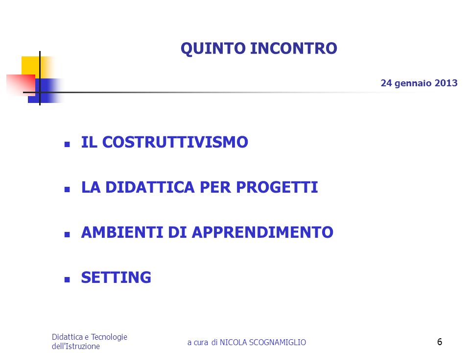 Didattica e Tecnologie dell'Istruzione a cura di NICOLA SCOGNAMIGLIO 6 QUINTO INCONTRO IL COSTRUTTIVISMO LA DIDATTICA PER PROGETTI AMBIENTI DI APPREND