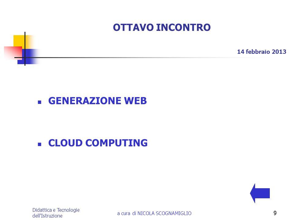 Didattica e Tecnologie dell'Istruzione a cura di NICOLA SCOGNAMIGLIO 9 OTTAVO INCONTRO GENERAZIONE WEB CLOUD COMPUTING 14 febbraio 2013