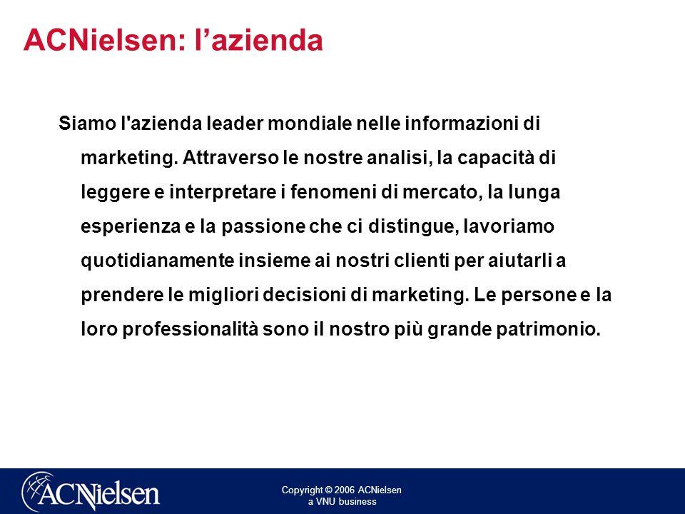 Copyright © 2006 ACNielsen a VNU business ACNielsen: lazienda Siamo l'azienda leader mondiale nelle informazioni di marketing. Attraverso le nostre an