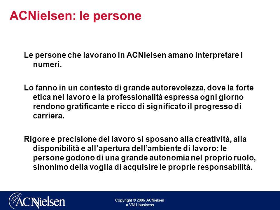 Copyright © 2006 ACNielsen a VNU business ACNielsen: le persone Le persone che lavorano In ACNielsen amano interpretare i numeri. Lo fanno in un conte