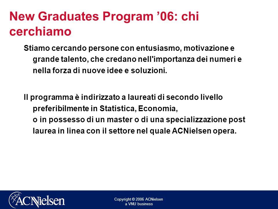 Copyright © 2006 ACNielsen a VNU business New Graduates Program 06: chi cerchiamo Stiamo cercando persone con entusiasmo, motivazione e grande talento, che credano nell importanza dei numeri e nella forza di nuove idee e soluzioni.