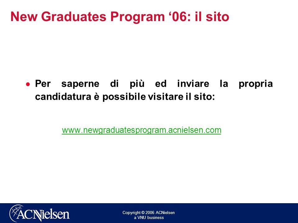 Copyright © 2006 ACNielsen a VNU business New Graduates Program 06: il sito Per saperne di più ed inviare la propria candidatura è possibile visitare il sito: www.newgraduatesprogram.acnielsen.com
