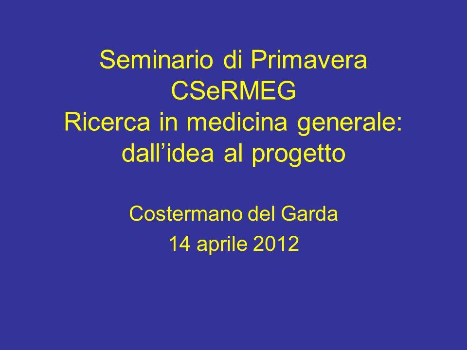Seminario di Primavera CSeRMEG Ricerca in medicina generale: dallidea al progetto Costermano del Garda 14 aprile 2012