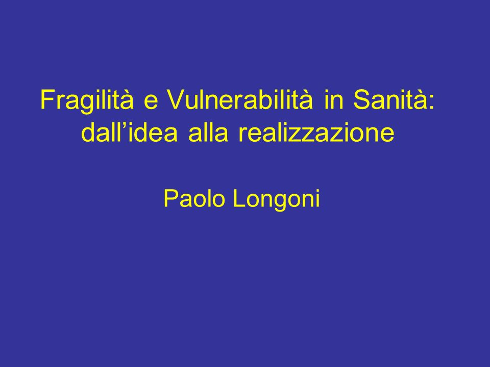 Fragilità e Vulnerabilità in Sanità: dallidea alla realizzazione Paolo Longoni