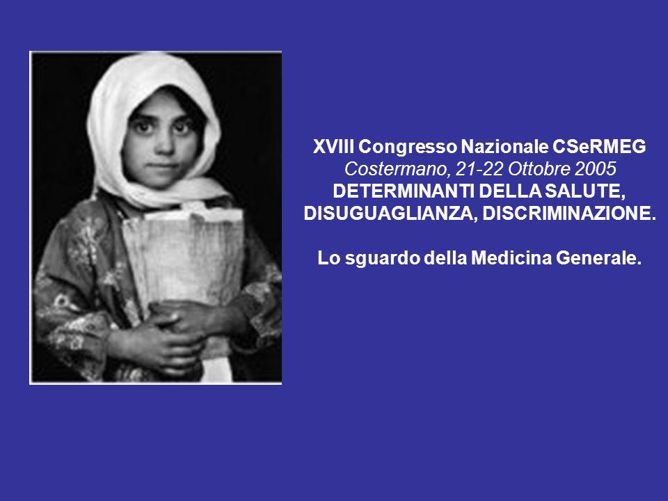 XVIII Congresso Nazionale CSeRMEG Costermano, 21-22 Ottobre 2005 DETERMINANTI DELLA SALUTE, DISUGUAGLIANZA, DISCRIMINAZIONE. Lo sguardo della Medicina