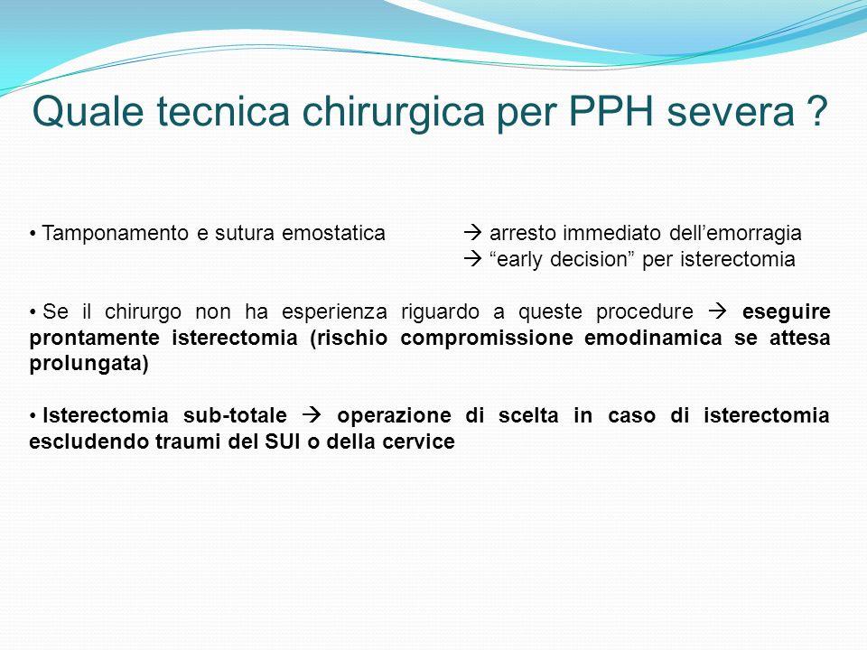 Quale tecnica chirurgica per PPH severa ? Tamponamento e sutura emostatica arresto immediato dellemorragia early decision per isterectomia Se il chiru