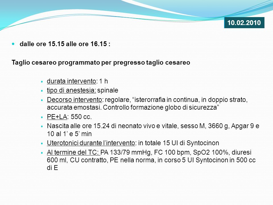 dalle ore 15.15 alle ore 16.15 : Taglio cesareo programmato per pregresso taglio cesareo durata intervento: 1 h tipo di anestesia: spinale Decorso int