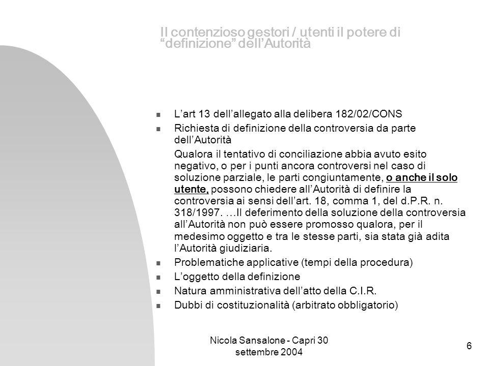Nicola Sansalone - Capri 30 settembre 2004 7 Il contenzioso gestori / utenti L attivit à di conciliazione presso i Co.Re.Com; Sezione I del Regolamento approvato con la delibera 182/02/CONS Definizione di utenti contenuta nel Regolamento le persone fisiche o giuridiche, ivi compresi i consumatori, che utilizzano o chiedono di utilizzare servizi di telecomunicazioni accessibili al pubblico; Definizione di consumatore contenuta all art.
