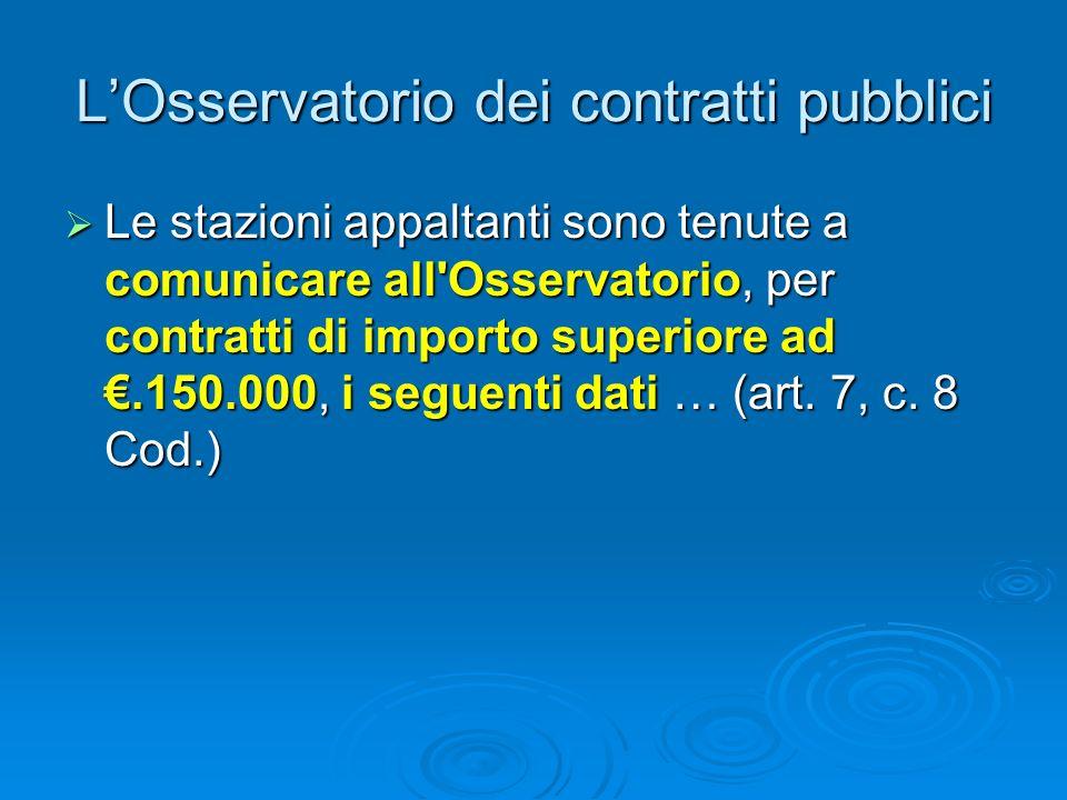 LOsservatorio dei contratti pubblici Le stazioni appaltanti sono tenute a comunicare all Osservatorio, per contratti di importo superiore ad.150.000, i seguenti dati … (art.