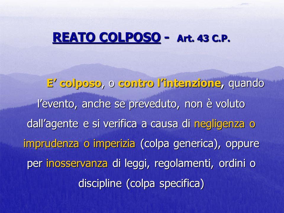 REATO COLPOSO - Art. 43 C.P. E colposo, o contro lintenzione, quando levento, anche se preveduto, non è voluto dallagente e si verifica a causa di neg