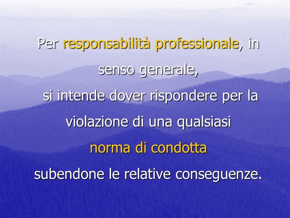 Per responsabilità professionale, in senso generale, si intende dover rispondere per la violazione di una qualsiasi norma di condotta subendone le rel