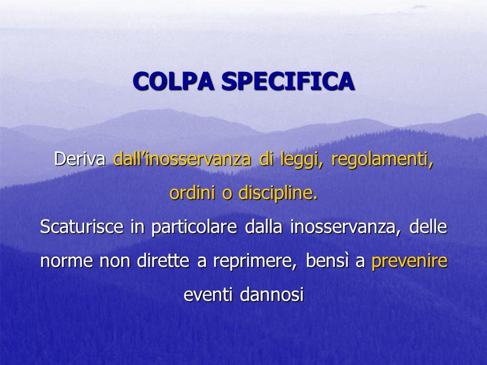 COLPA SPECIFICA Deriva dallinosservanza di leggi, regolamenti, ordini o discipline. Scaturisce in particolare dalla inosservanza, delle norme non dire