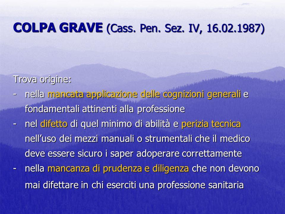 COLPA GRAVE (Cass. Pen. Sez. IV, 16.02.1987) Trova origine: -nella mancata applicazione delle cognizioni generali e fondamentali attinenti alla profes