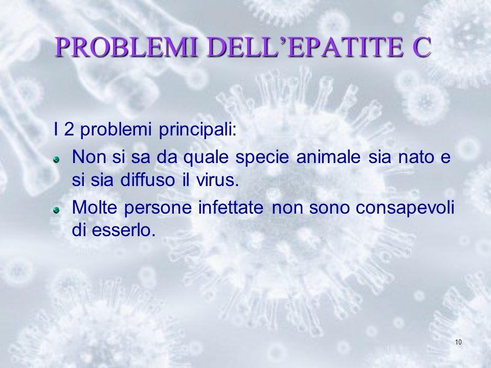 10 PROBLEMI DELLEPATITE C I 2 problemi principali: Non si sa da quale specie animale sia nato e si sia diffuso il virus. Molte persone infettate non s