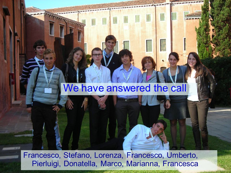 32 Francesco, Stefano, Lorenza, Francesco, Umberto, Pierluigi, Donatella, Marco, Marianna, Francesca We have answered the call