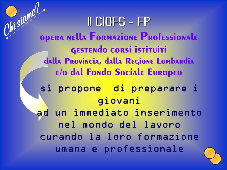 Il nostro Centro di Formazione Professionale fa parte dellAssociazione (nazionale) che in Lombardia è attualmente presente in 6 centri C.I.O.F.S. – F.