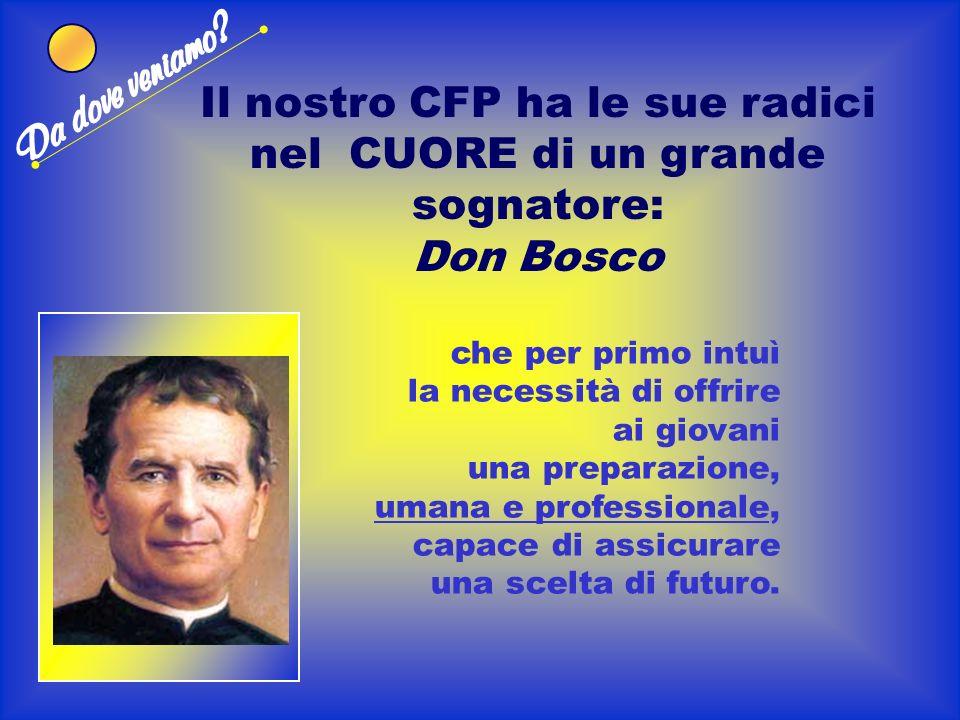 Il nostro CFP ha le sue radici nel CUORE di un grande sognatore: Don Bosco che per primo intuì la necessità di offrire ai giovani una preparazione, umana e professionale, capace di assicurare una scelta di futuro.