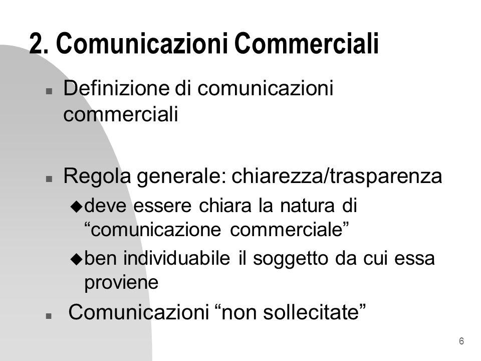 6 2. Comunicazioni Commerciali n Definizione di comunicazioni commerciali n Regola generale: chiarezza/trasparenza u deve essere chiara la natura di c