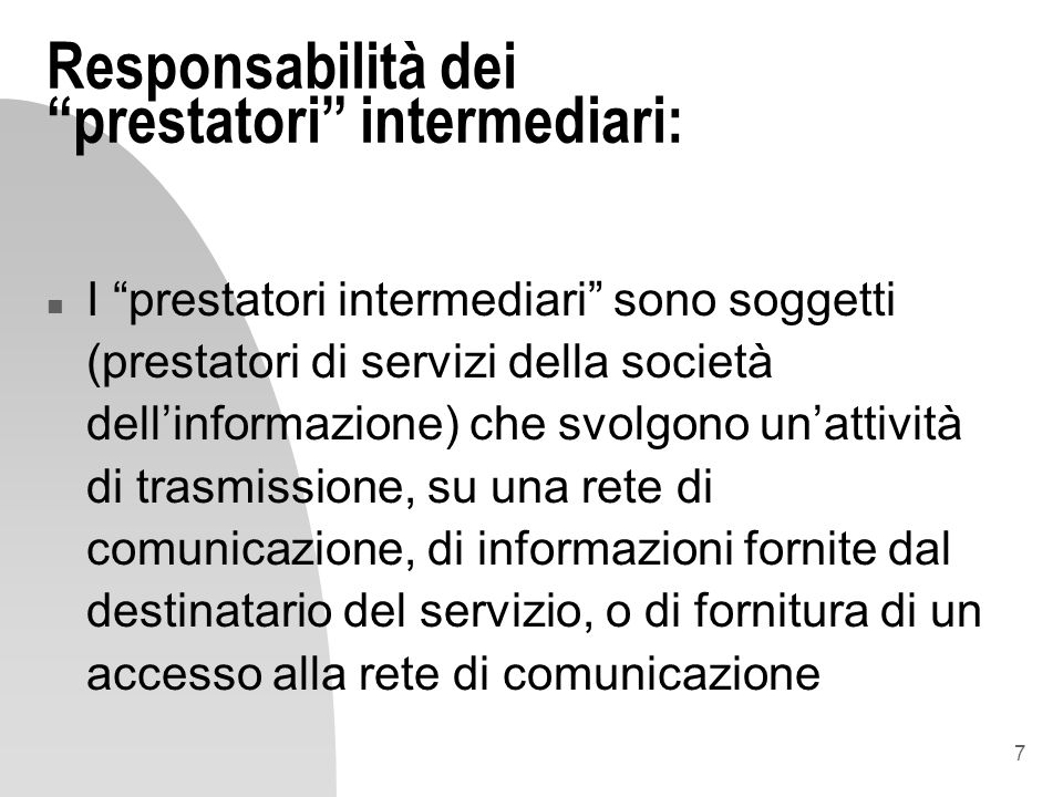 7 Responsabilità dei prestatori intermediari: n I prestatori intermediari sono soggetti (prestatori di servizi della società dellinformazione) che svo