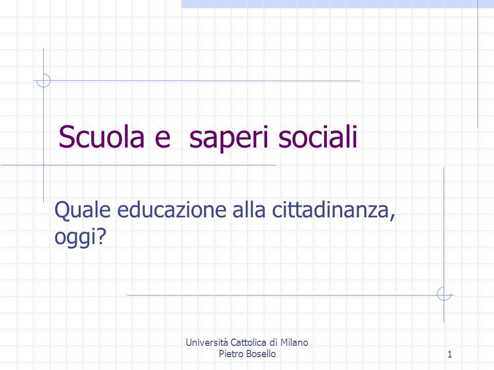 Università Cattolica di Milano Pietro Bosello1 Scuola e saperi sociali Quale educazione alla cittadinanza, oggi?