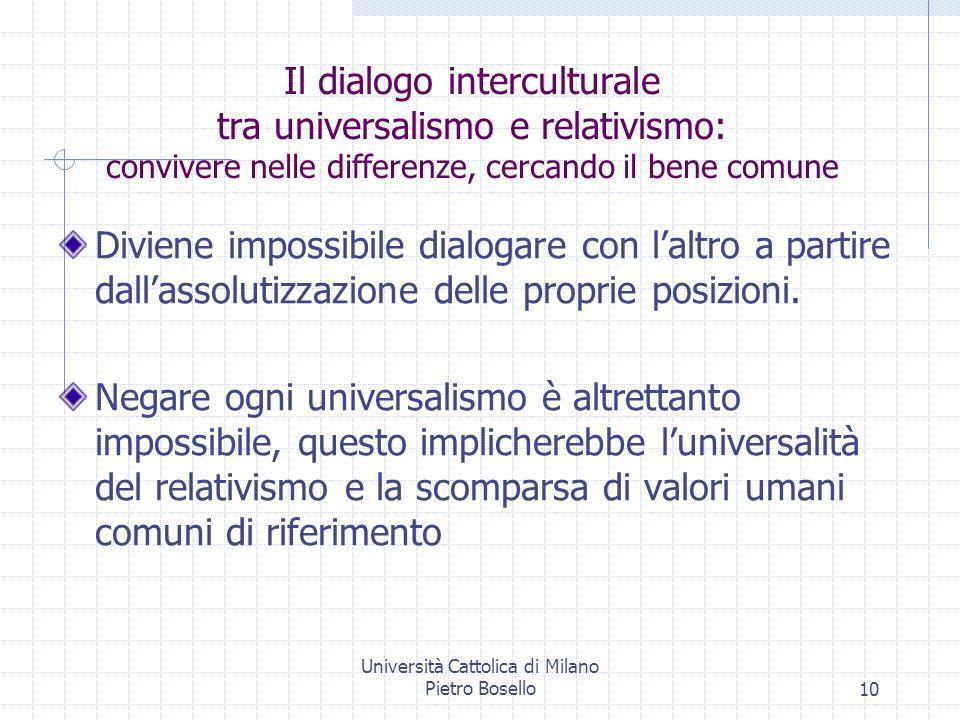 Università Cattolica di Milano Pietro Bosello10 Il dialogo interculturale tra universalismo e relativismo: convivere nelle differenze, cercando il bene comune Diviene impossibile dialogare con laltro a partire dallassolutizzazione delle proprie posizioni.