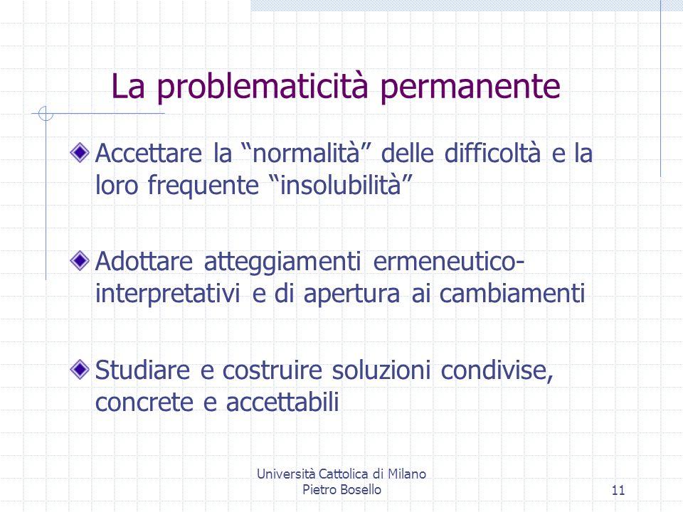 Università Cattolica di Milano Pietro Bosello11 La problematicità permanente Accettare la normalità delle difficoltà e la loro frequente insolubilità