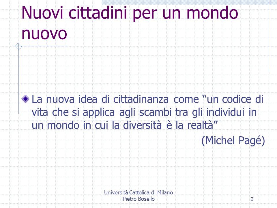 Università Cattolica di Milano Pietro Bosello3 Nuovi cittadini per un mondo nuovo La nuova idea di cittadinanza come un codice di vita che si applica agli scambi tra gli individui in un mondo in cui la diversità è la realtà (Michel Pagé)