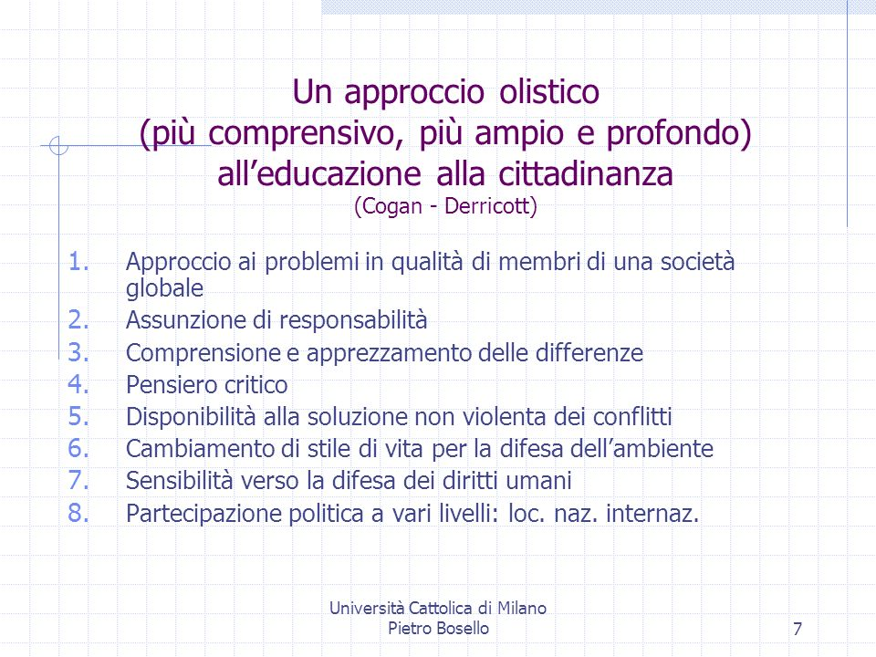 Università Cattolica di Milano Pietro Bosello7 Un approccio olistico (più comprensivo, più ampio e profondo) alleducazione alla cittadinanza (Cogan -
