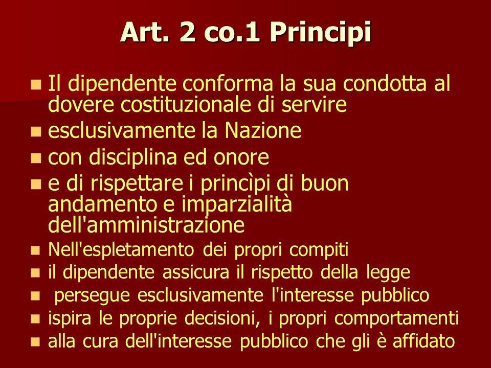 Art. 2 co.1 Principi Il dipendente conforma la sua condotta al dovere costituzionale di servire esclusivamente la Nazione con disciplina ed onore e di